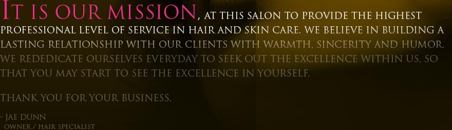 It is our mission, at this salon to provide the highest professional level of service in hair and skin care. We believe in building a lasting relationship with our clients with warmth, sincerity and humor. We rededicate ourselves everyday to seek out the excellence within us, so that you may start to see the excellence in yourself. Thank you for your business. Jae Dunn / Hair Specialist